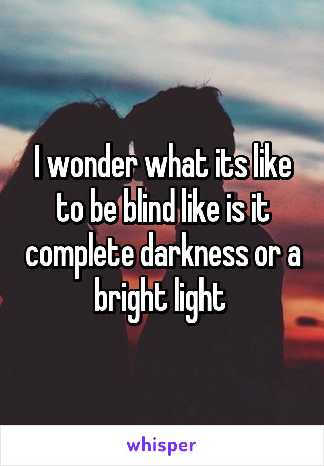 I wonder what its like to be blind like is it complete darkness or a bright light