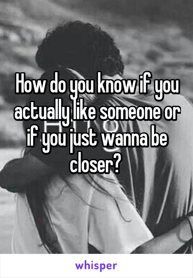 How do you know if you actually like someone or if you just wanna be closer?