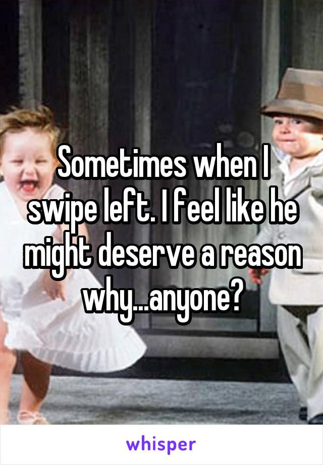 Sometimes when I swipe left. I feel like he might deserve a reason why...anyone?