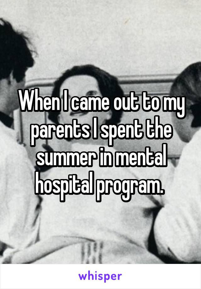 When I came out to my parents I spent the summer in mental hospital program.