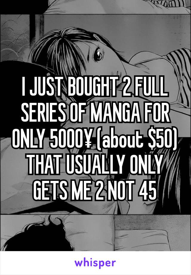 I JUST BOUGHT 2 FULL SERIES OF MANGA FOR ONLY 5000¥ (about $50) THAT USUALLY ONLY GETS ME 2 NOT 45