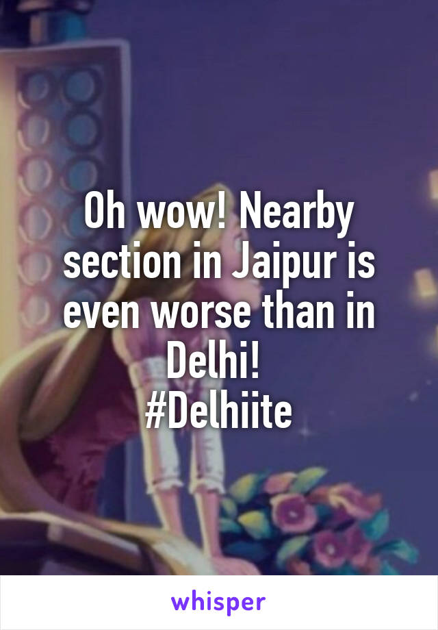 Oh wow! Nearby section in Jaipur is even worse than in Delhi!  #Delhiite