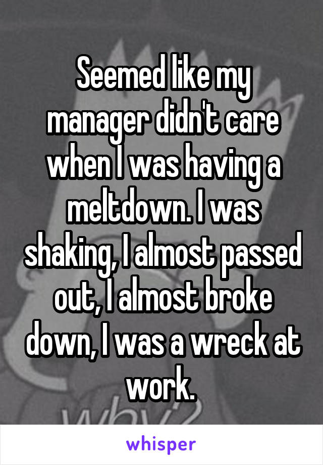 Seemed like my manager didn't care when I was having a meltdown. I was shaking, I almost passed out, I almost broke down, I was a wreck at work.