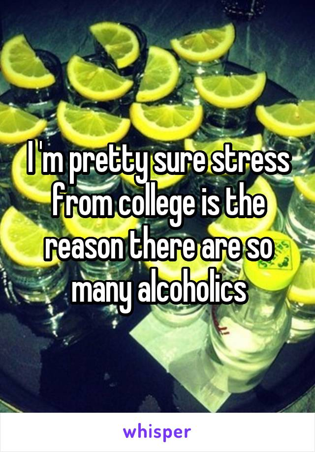 I 'm pretty sure stress from college is the reason there are so many alcoholics