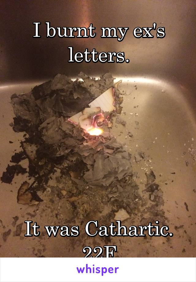 I burnt my ex's letters.       It was Cathartic. 22F