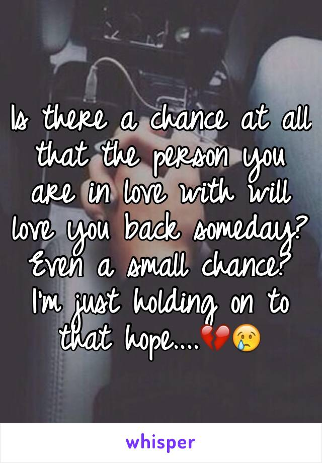 Is there a chance at all that the person you are in love with will love you back someday? Even a small chance? I'm just holding on to that hope....💔😢