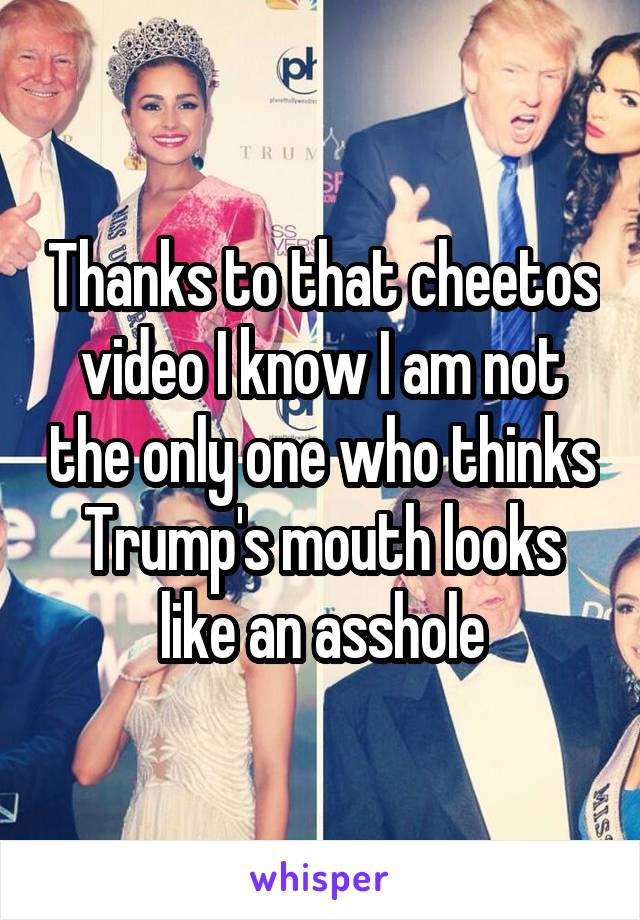 Thanks to that cheetos video I know I am not the only one who thinks Trump's mouth looks like an asshole