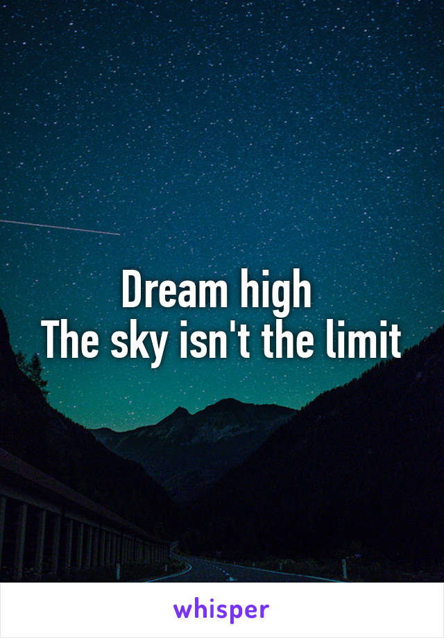 Dream high  The sky isn't the limit