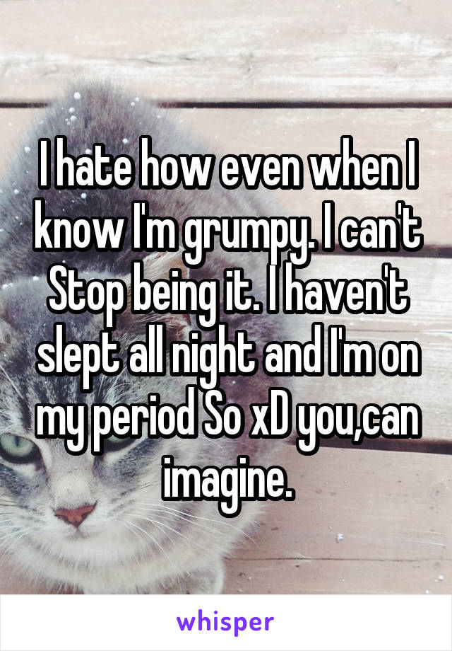 I hate how even when I know I'm grumpy. I can't Stop being it. I haven't slept all night and I'm on my period So xD you,can imagine.