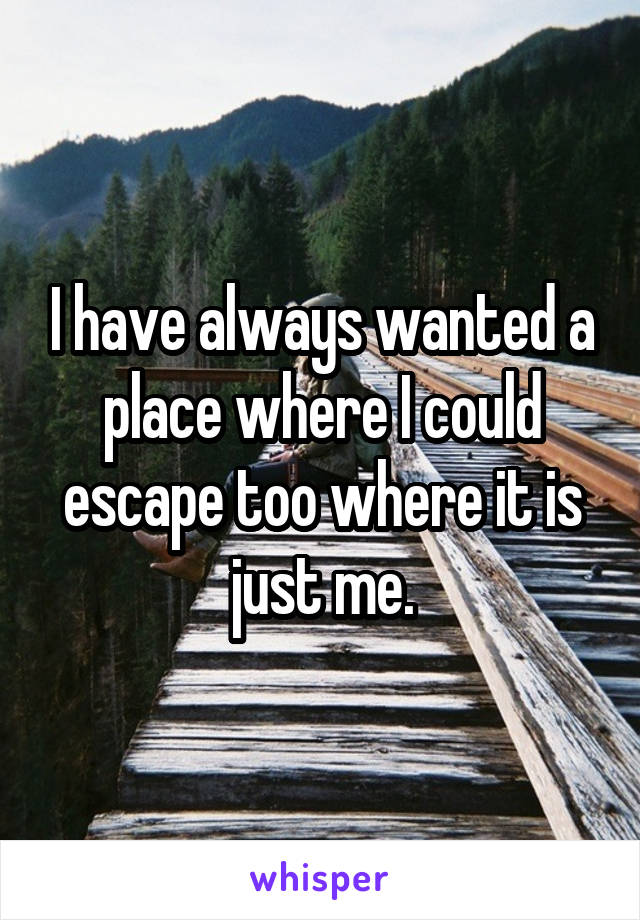 I have always wanted a place where I could escape too where it is just me.