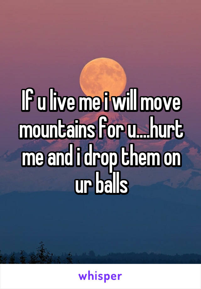 If u live me i will move mountains for u....hurt me and i drop them on ur balls