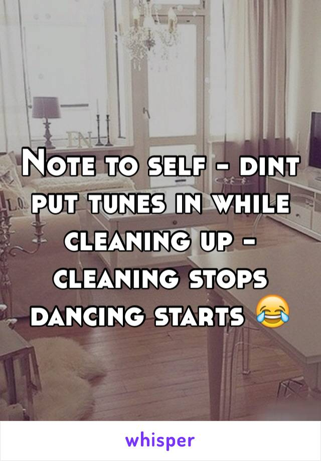 Note to self - dint put tunes in while cleaning up - cleaning stops dancing starts 😂