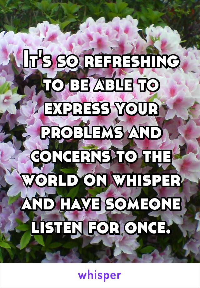 It's so refreshing to be able to express your problems and concerns to the world on whisper and have someone listen for once.