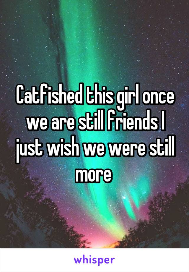 Catfished this girl once we are still friends I just wish we were still more