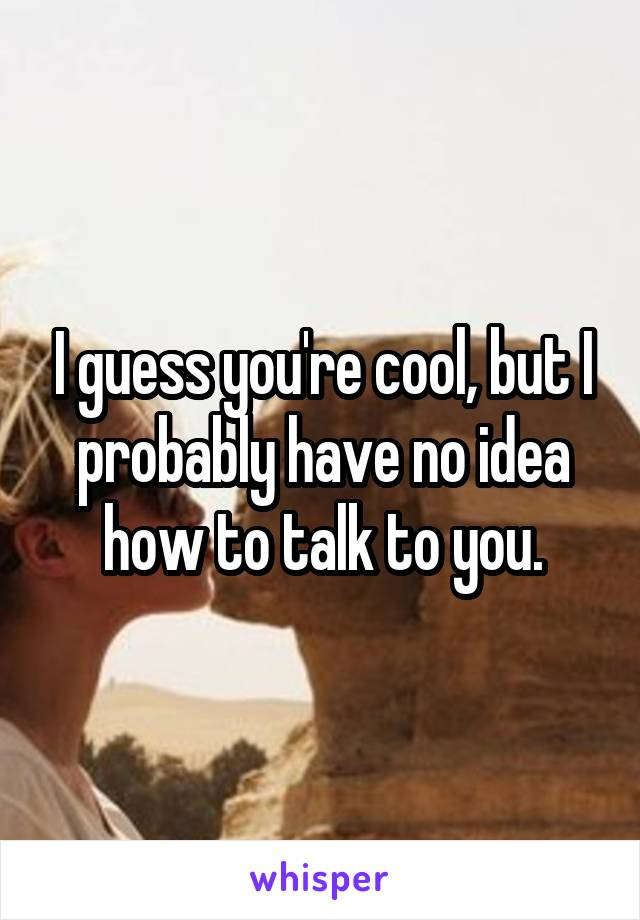 I guess you're cool, but I probably have no idea how to talk to you.