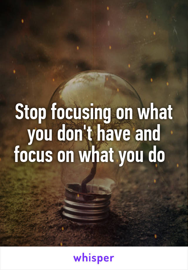 Stop focusing on what you don't have and focus on what you do