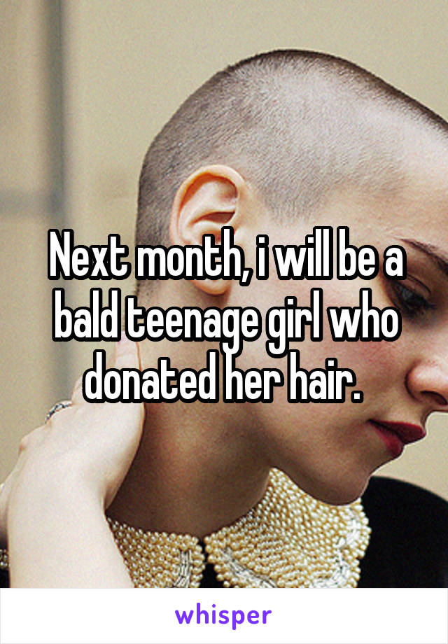 Next month, i will be a bald teenage girl who donated her hair.