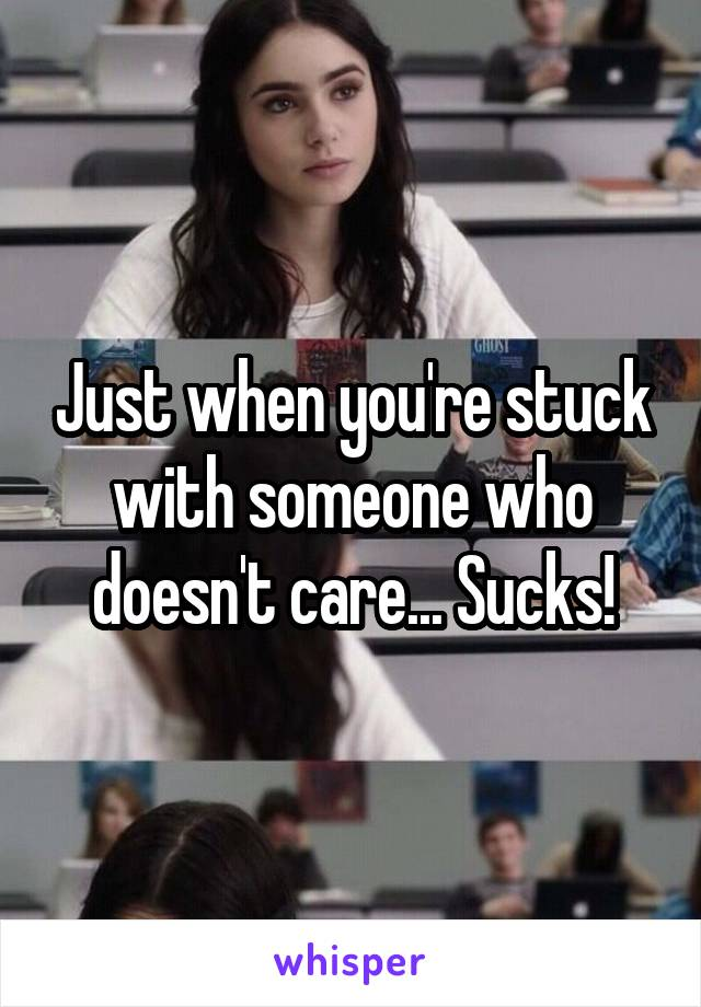 Just when you're stuck with someone who doesn't care... Sucks!