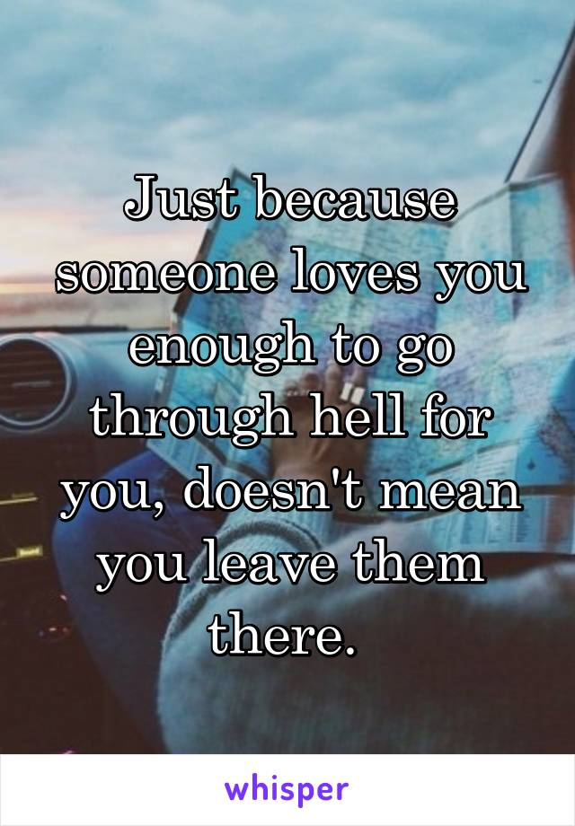 Just because someone loves you enough to go through hell for you, doesn't mean you leave them there.