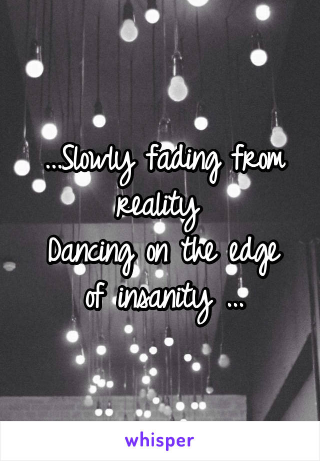...Slowly fading from reality  Dancing on the edge of insanity ...