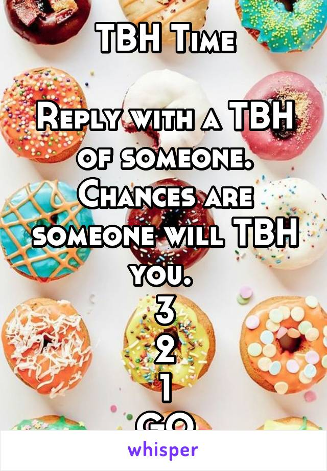 TBH Time  Reply with a TBH of someone. Chances are someone will TBH you.  3 2 1 GO