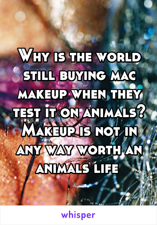 Why is the world still buying mac makeup when they test it on animals? Makeup is not in any way worth an animals life
