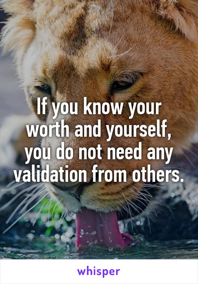 If you know your worth and yourself, you do not need any validation from others.