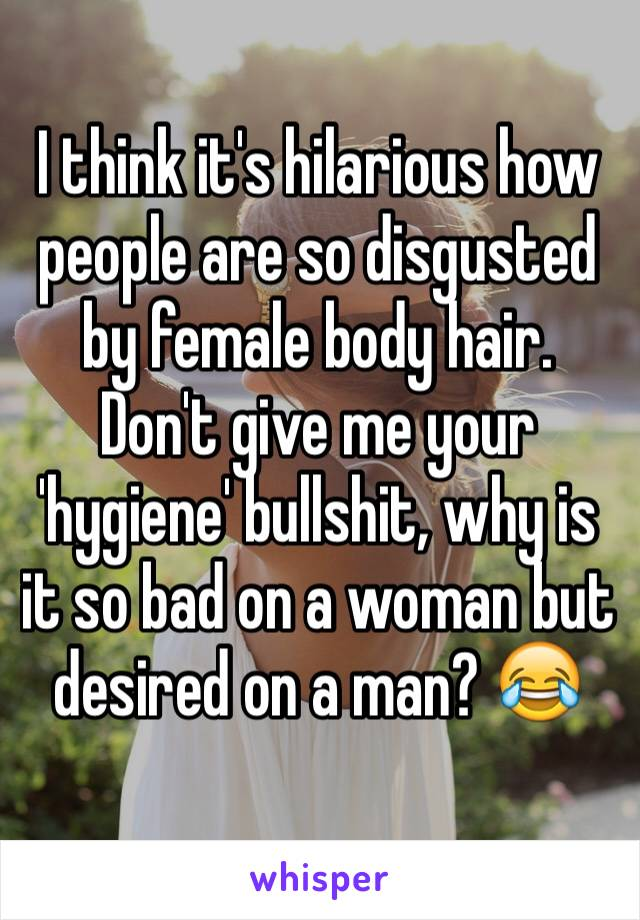 I think it's hilarious how people are so disgusted by female body hair. Don't give me your 'hygiene' bullshit, why is it so bad on a woman but desired on a man? 😂