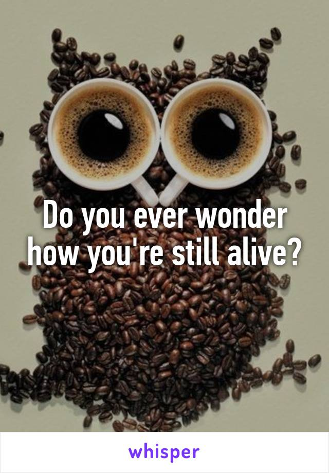 Do you ever wonder how you're still alive?