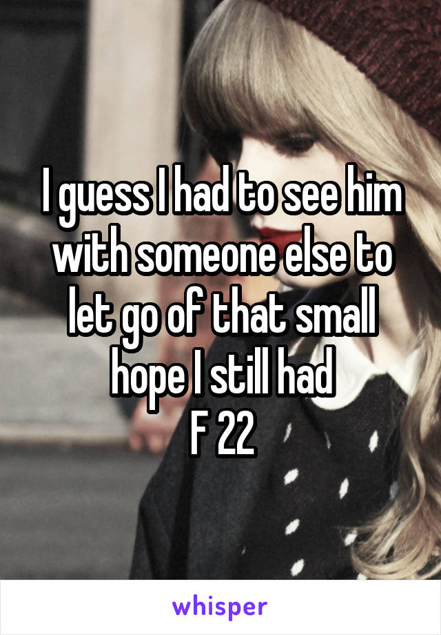 I guess I had to see him with someone else to let go of that small hope I still had F 22