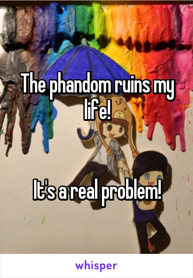 The phandom ruins my life!   It's a real problem!