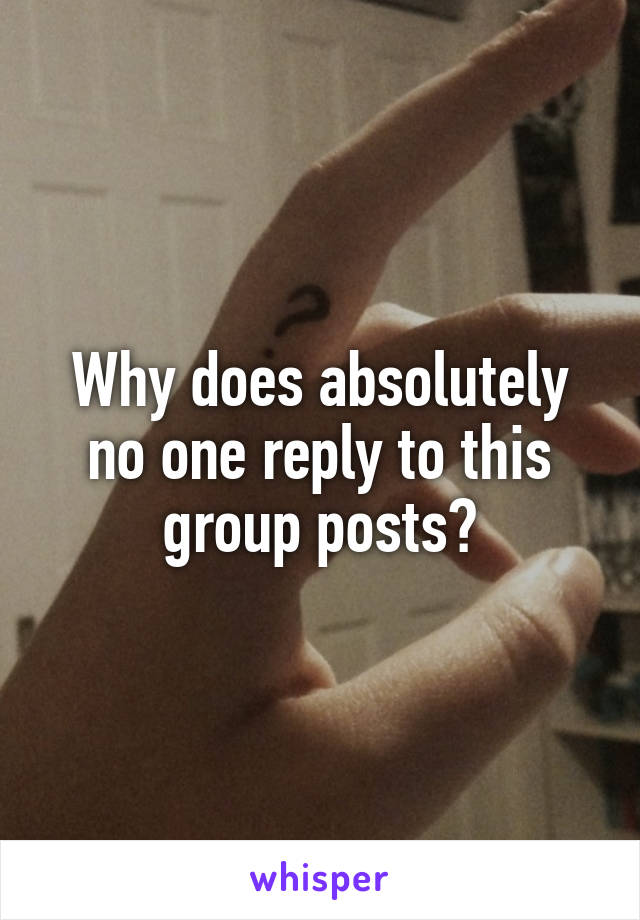 Why does absolutely no one reply to this group posts?