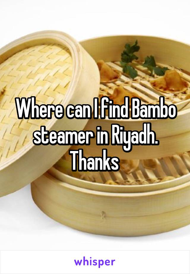 Where can I find Bambo steamer in Riyadh. Thanks