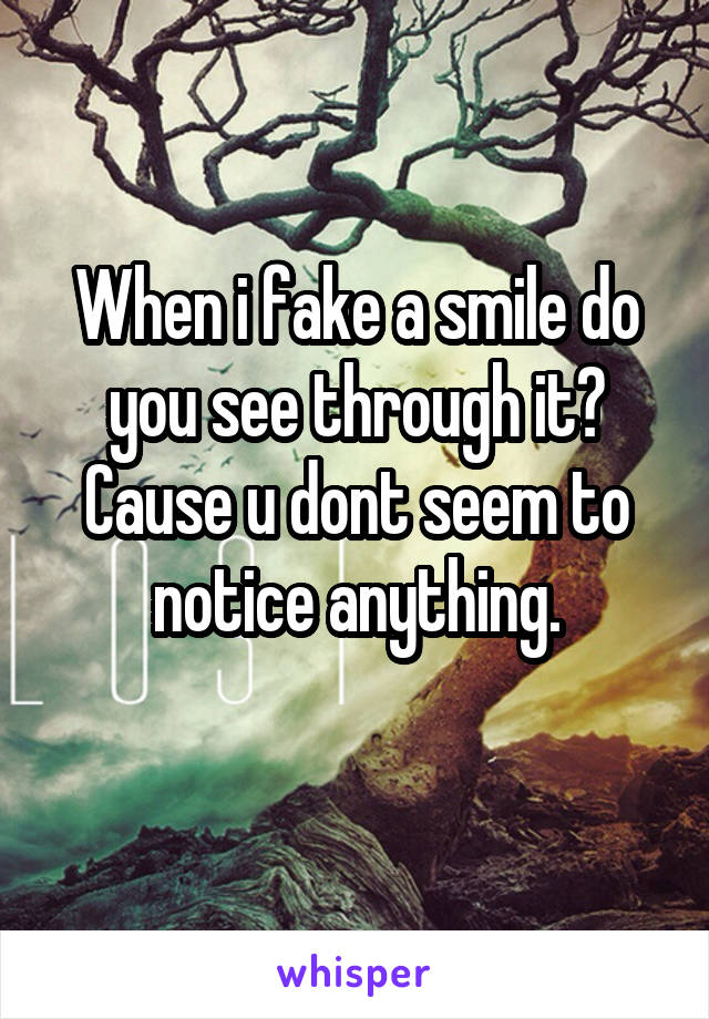 When i fake a smile do you see through it? Cause u dont seem to notice anything.