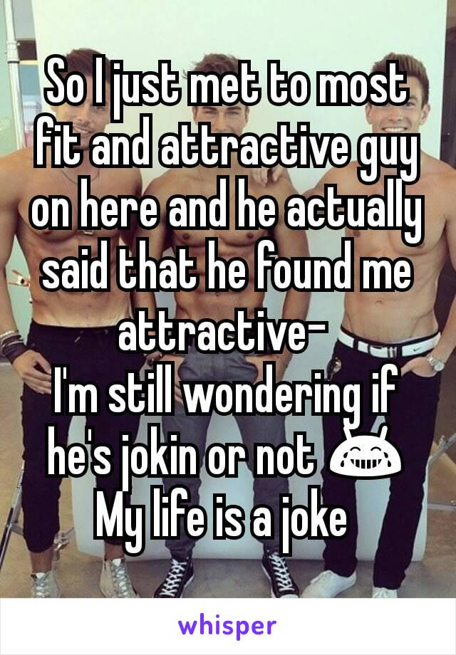 So I just met to most fit and attractive guy on here and he actually said that he found me attractive-  I'm still wondering if he's jokin or not 😂 My life is a joke