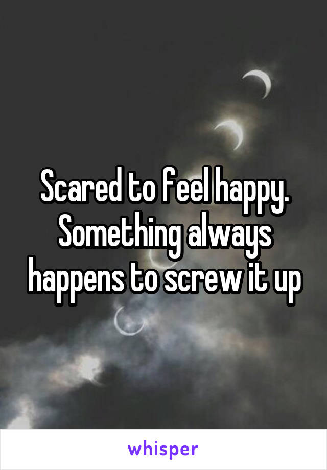 Scared to feel happy. Something always happens to screw it up