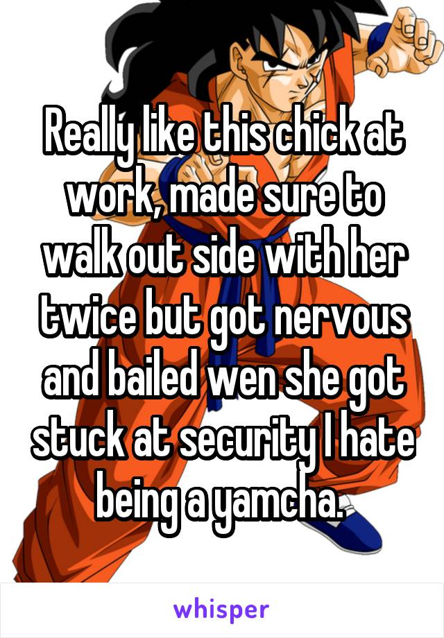 Really like this chick at work, made sure to walk out side with her twice but got nervous and bailed wen she got stuck at security I hate being a yamcha.
