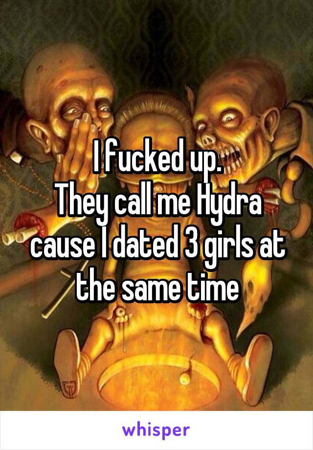 I fucked up. They call me Hydra cause I dated 3 girls at the same time