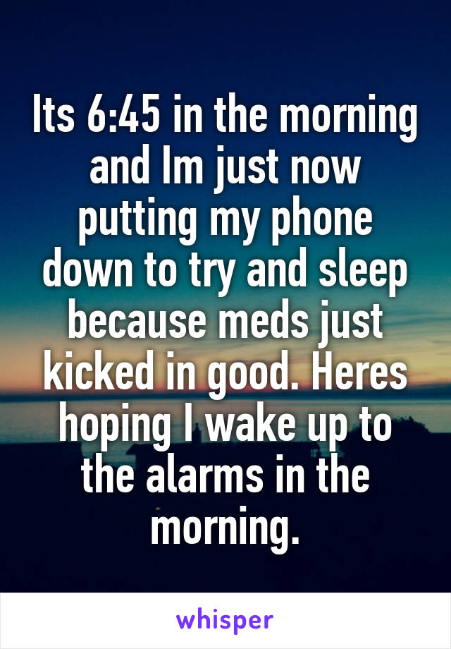 Its 6:45 in the morning and Im just now putting my phone down to try and sleep because meds just kicked in good. Heres hoping I wake up to the alarms in the morning.