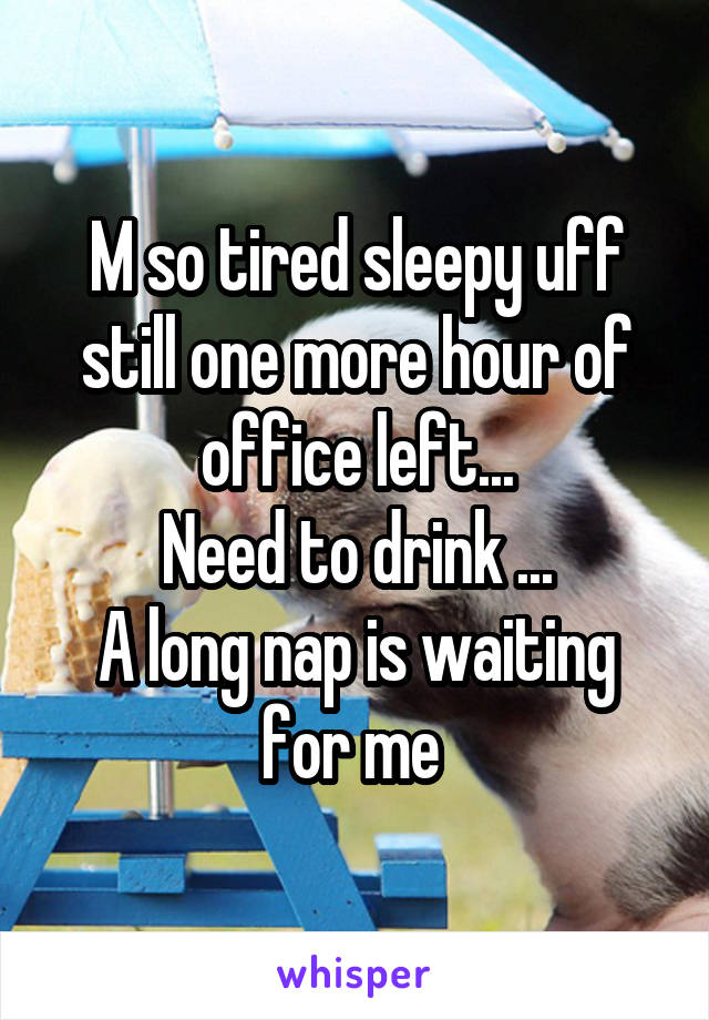 M so tired sleepy uff still one more hour of office left... Need to drink ... A long nap is waiting for me