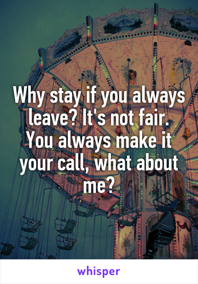 Why stay if you always leave? It's not fair. You always make it your call, what about me?