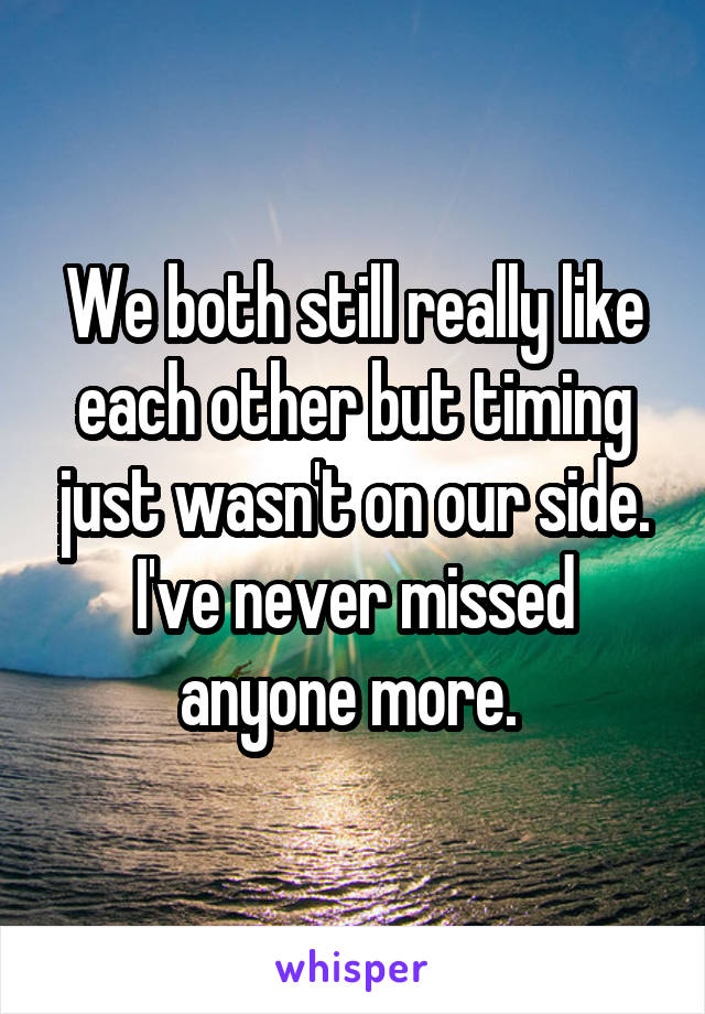 We both still really like each other but timing just wasn't on our side. I've never missed anyone more.
