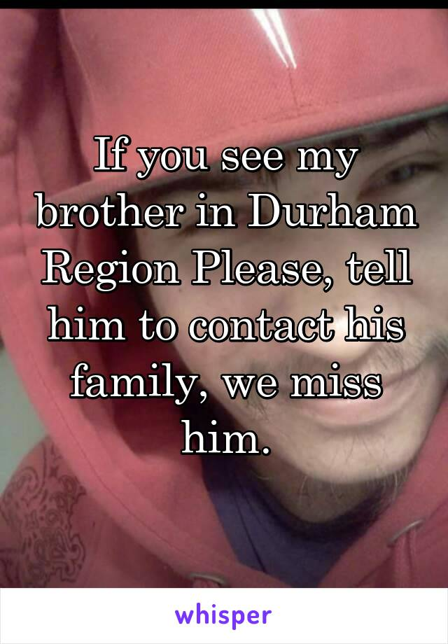 If you see my brother in Durham Region Please, tell him to contact his family, we miss him.