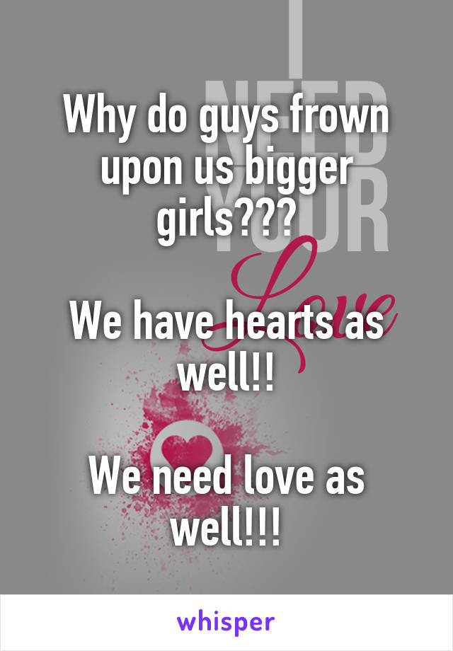 Why do guys frown upon us bigger girls???  We have hearts as well!!  We need love as well!!!
