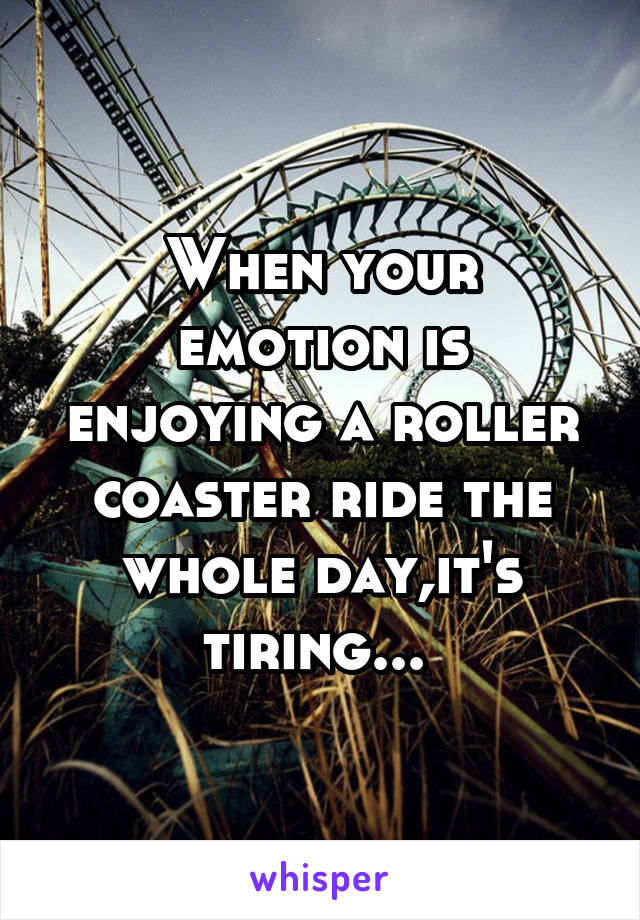 When your emotion is enjoying a roller coaster ride the whole day,it's tiring...