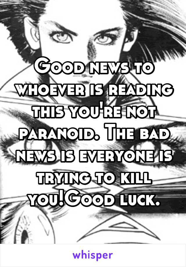 Good news to whoever is reading this you're not paranoid. The bad news is everyone is trying to kill you!Good luck.
