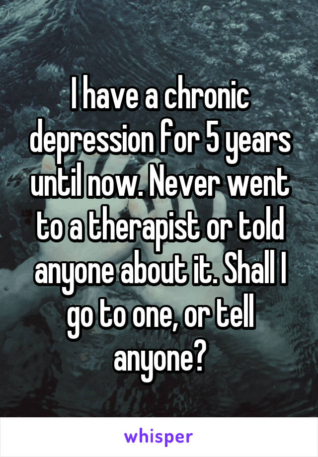 I have a chronic depression for 5 years until now. Never went to a therapist or told anyone about it. Shall I go to one, or tell anyone?