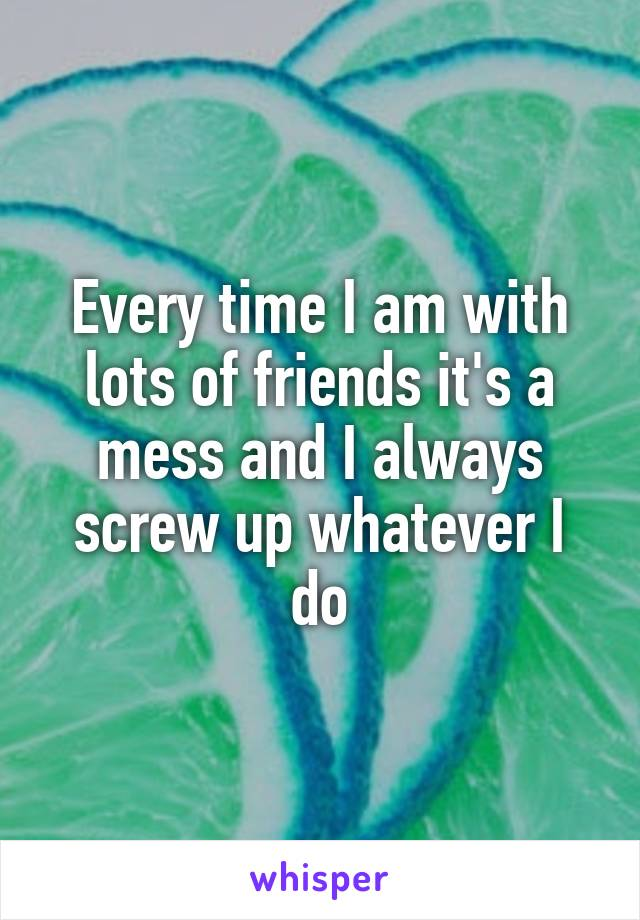 Every time I am with lots of friends it's a mess and I always screw up whatever I do