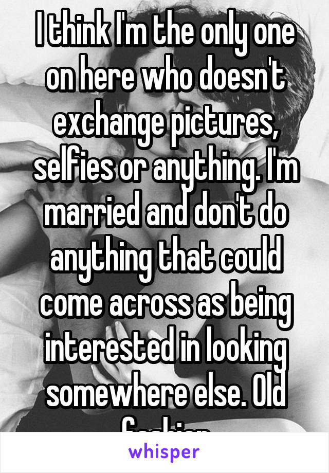 I think I'm the only one on here who doesn't exchange pictures, selfies or anything. I'm married and don't do anything that could come across as being interested in looking somewhere else. Old fashion