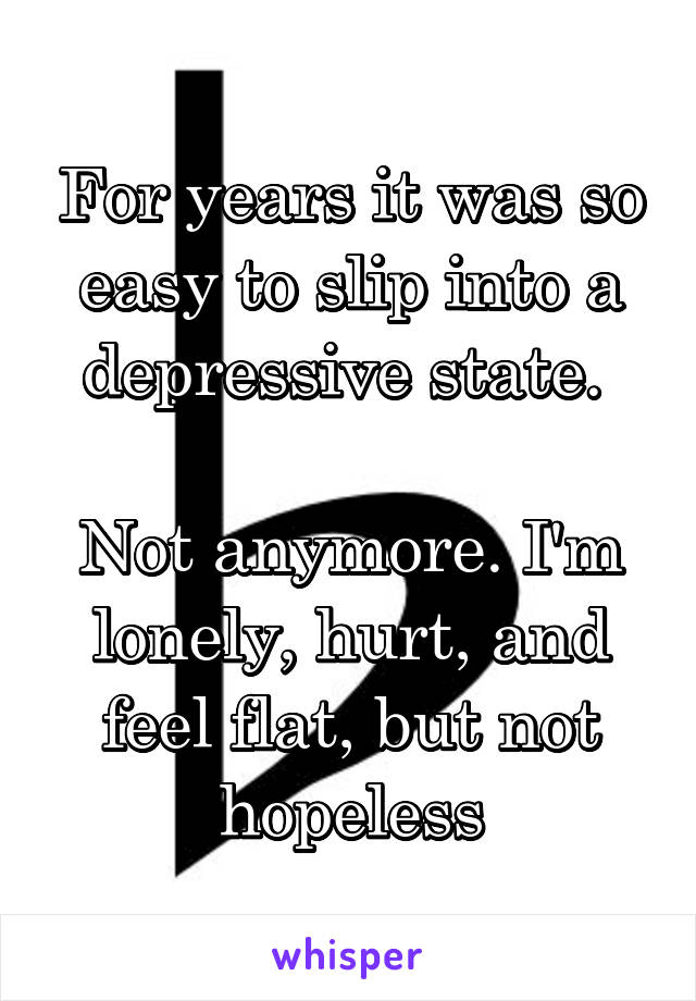 For years it was so easy to slip into a depressive state.   Not anymore. I'm lonely, hurt, and feel flat, but not hopeless